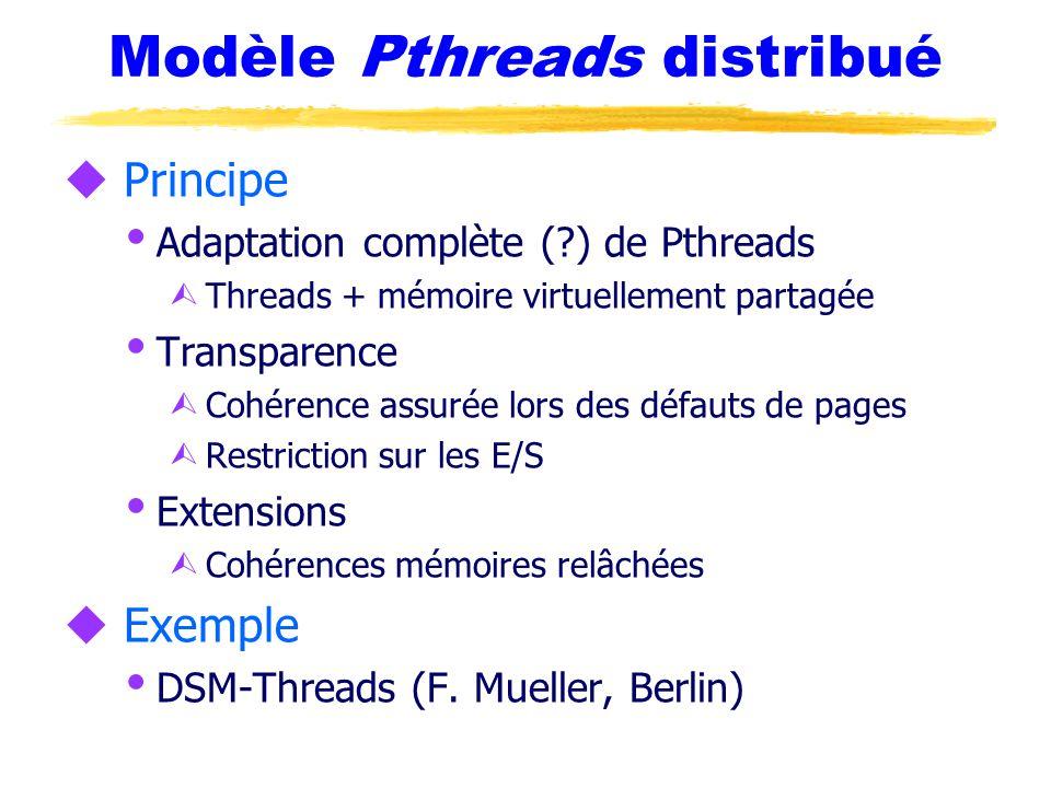 Modèle Pthreads distribué u Principe  Adaptation complète (?) de Pthreads Ù Threads + mémoire virtuellement partagée  Transparence Ù Cohérence assurée lors des défauts de pages Ù Restriction sur les E/S  Extensions Ù Cohérences mémoires relâchées u Exemple  DSM-Threads (F.
