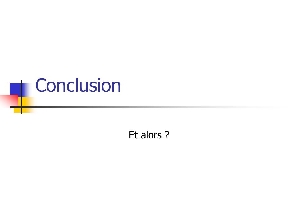 Conclusion Et alors ?