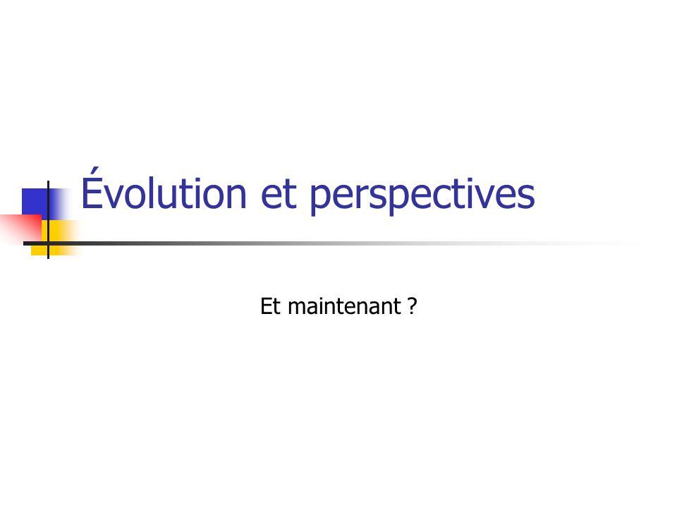 Évolution et perspectives Et maintenant ?