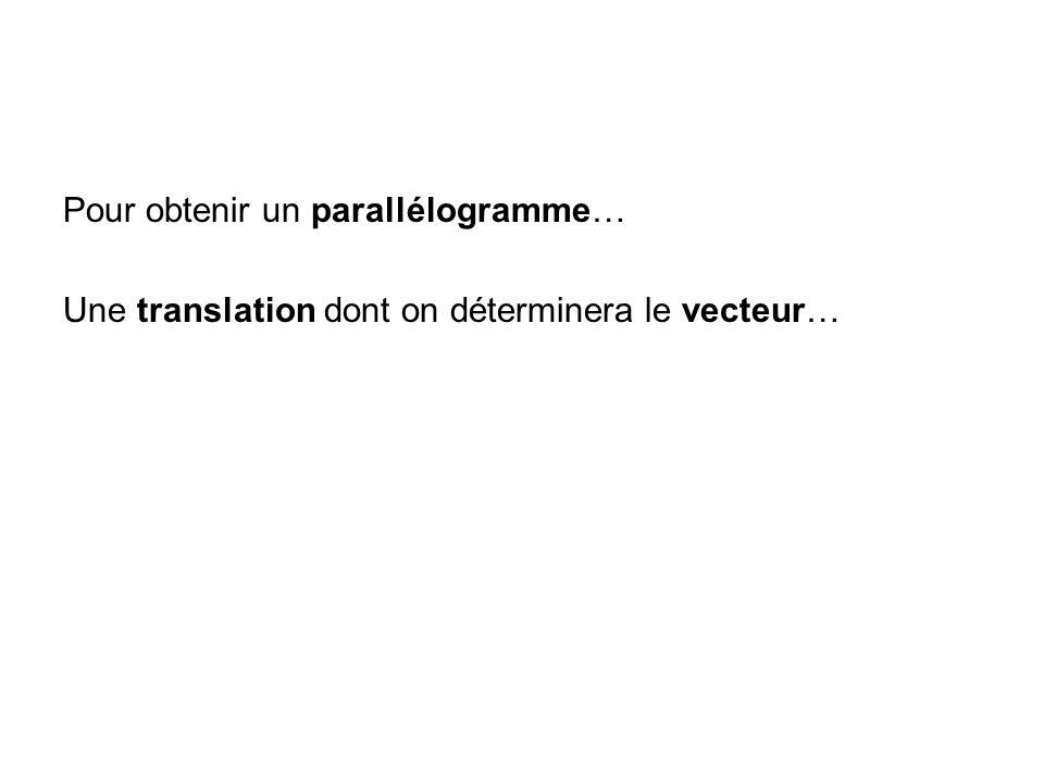 Pour obtenir un parallélogramme… Une translation dont on déterminera le vecteur…