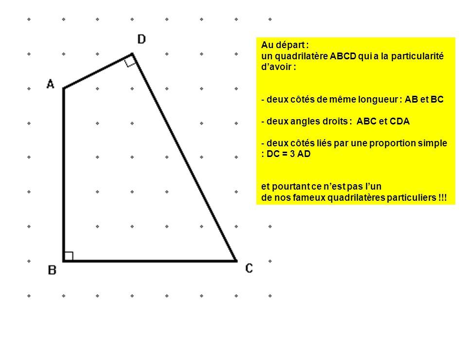 Au départ : un quadrilatère ABCD qui a la particularité d'avoir : - deux côtés de même longueur : AB et BC - deux angles droits : ABC et CDA - deux cô