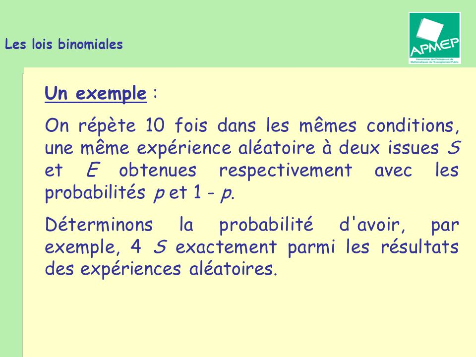 Brigitte CHAPUT - Journée de la Régionale APMEP de Toulouse - 19 janvier 2011 Les lois binomiales Un exemple : La probabilité d obtenir la suite de résultats E E S E S E E S S E est : (1 - p) (1 - p) p (1 - p) p (1 - p) (1 - p) p p (1 - p) soit p 4 (1 - p) 6.