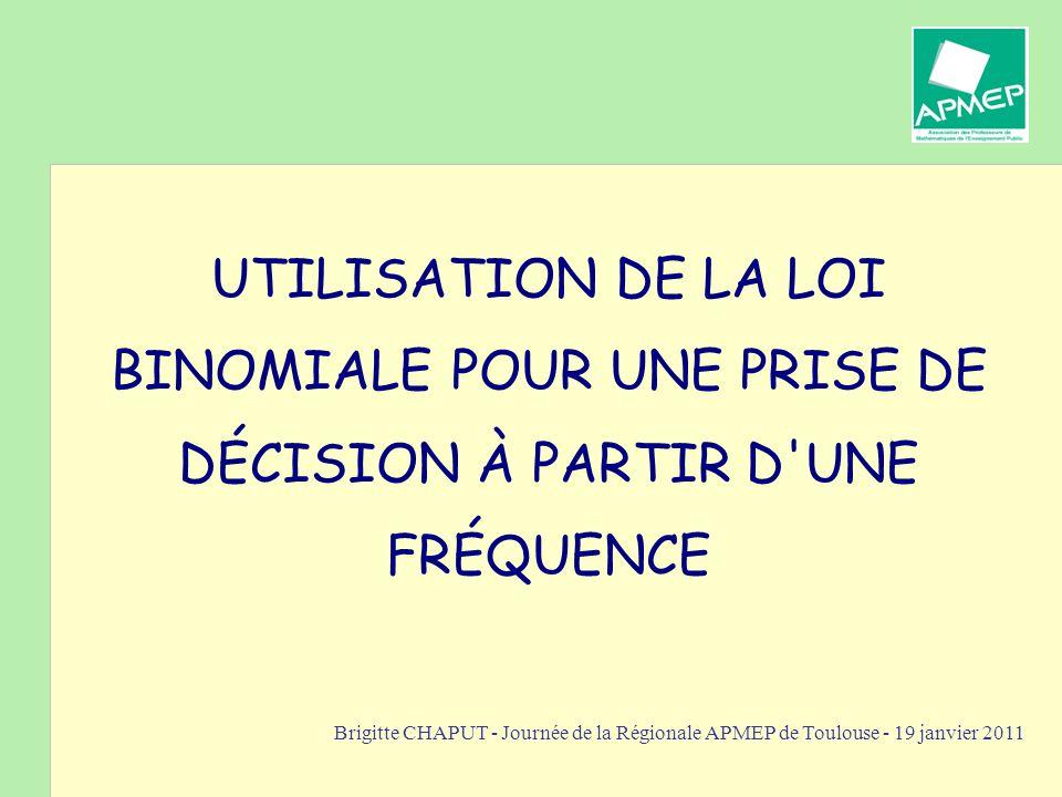 Brigitte CHAPUT - Journée de la Régionale APMEP de Toulouse - 19 janvier 2011 UTILISATION DE LA LOI BINOMIALE POUR UNE PRISE DE DÉCISION À PARTIR D'UN