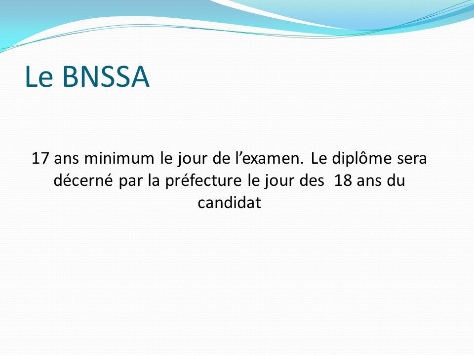 Le BNSSA 17 ans minimum le jour de l'examen. Le diplôme sera décerné par la préfecture le jour des 18 ans du candidat