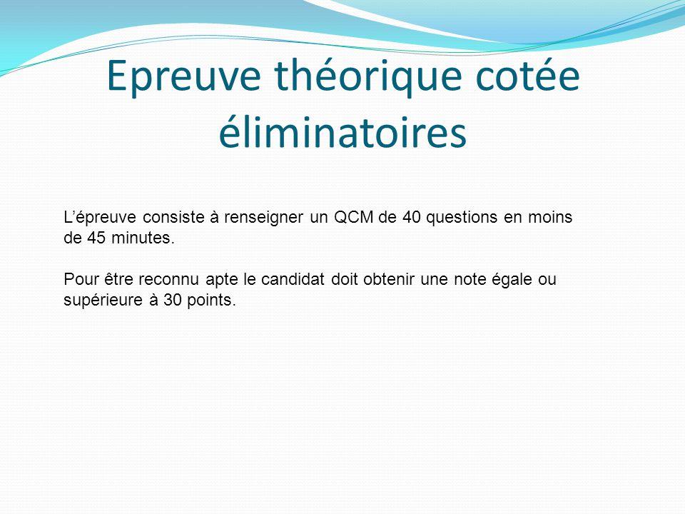 Epreuve théorique cotée éliminatoires L'épreuve consiste à renseigner un QCM de 40 questions en moins de 45 minutes. Pour être reconnu apte le candida