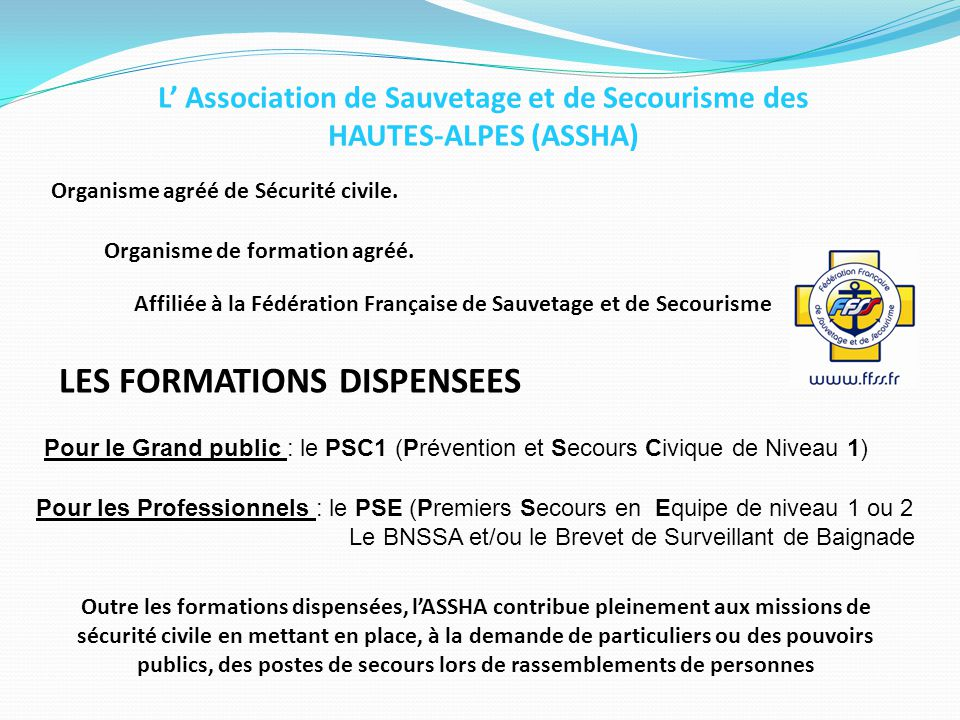 L' Association de Sauvetage et de Secourisme des HAUTES-ALPES (ASSHA) Organisme agréé de Sécurité civile. Organisme de formation agréé. LES FORMATIONS