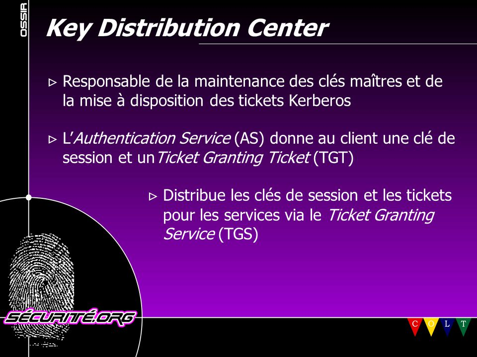 Key Distribution Center  Responsable de la maintenance des clés maîtres et de la mise à disposition des tickets Kerberos  L'Authentication Service (AS) donne au client une clé de session et unTicket Granting Ticket (TGT)  Distribue les clés de session et les tickets pour les services via le Ticket Granting Service (TGS) © 2001 Sécurité.Org