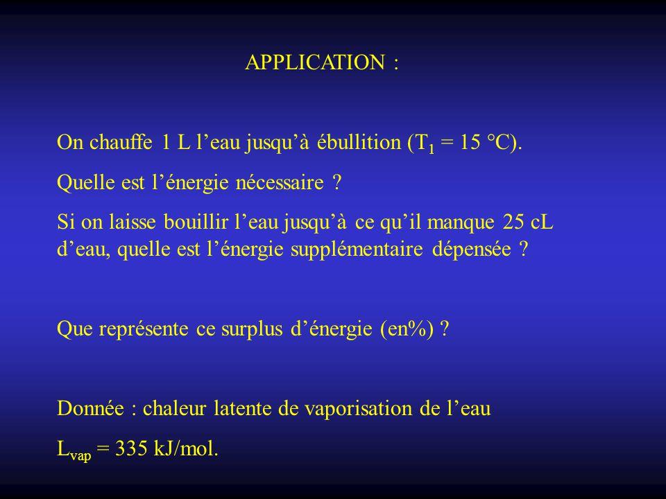 APPLICATION : On chauffe 1 L l'eau jusqu'à ébullition (T 1 = 15 °C). Quelle est l'énergie nécessaire ? Si on laisse bouillir l'eau jusqu'à ce qu'il ma