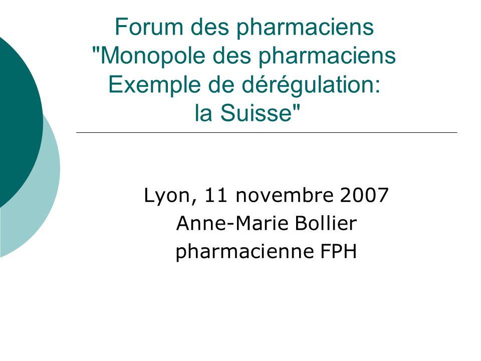 Forum des pharmaciens Monopole des pharmaciens Exemple de dérégulation: la Suisse Lyon, 11 novembre 2007 Anne-Marie Bollier pharmacienne FPH