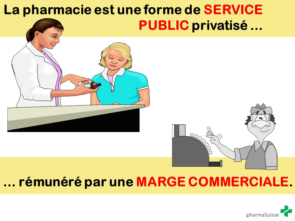 La pharmacie est une forme de SERVICE PUBLIC privatisé...... rémunéré par une MARGE COMMERCIALE.