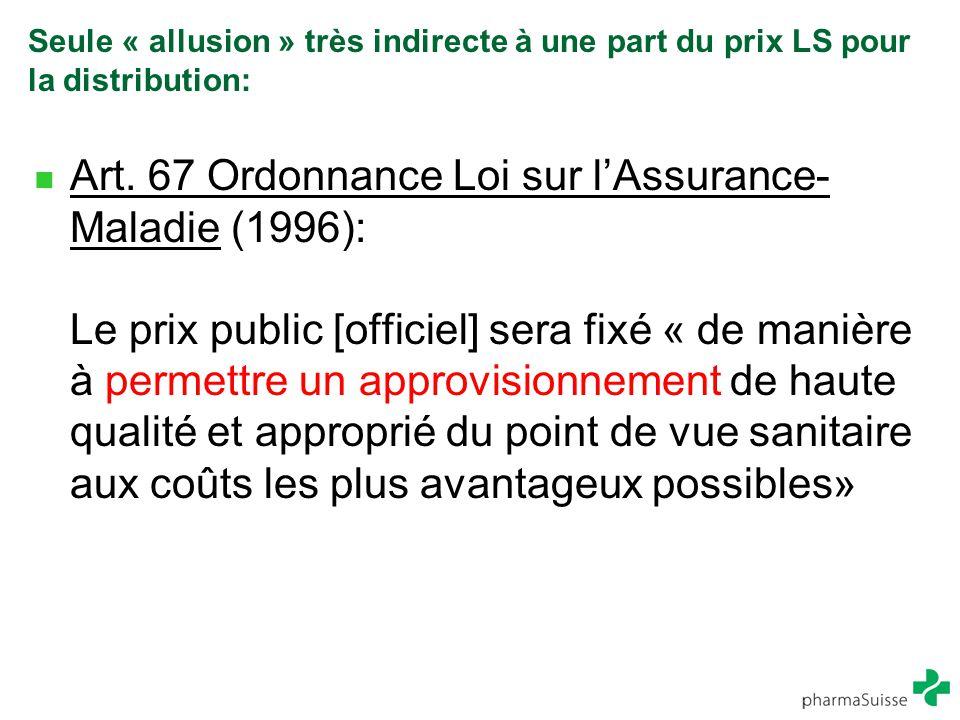 Seule « allusion » très indirecte à une part du prix LS pour la distribution: Art. 67 Ordonnance Loi sur l'Assurance- Maladie (1996): Le prix public [