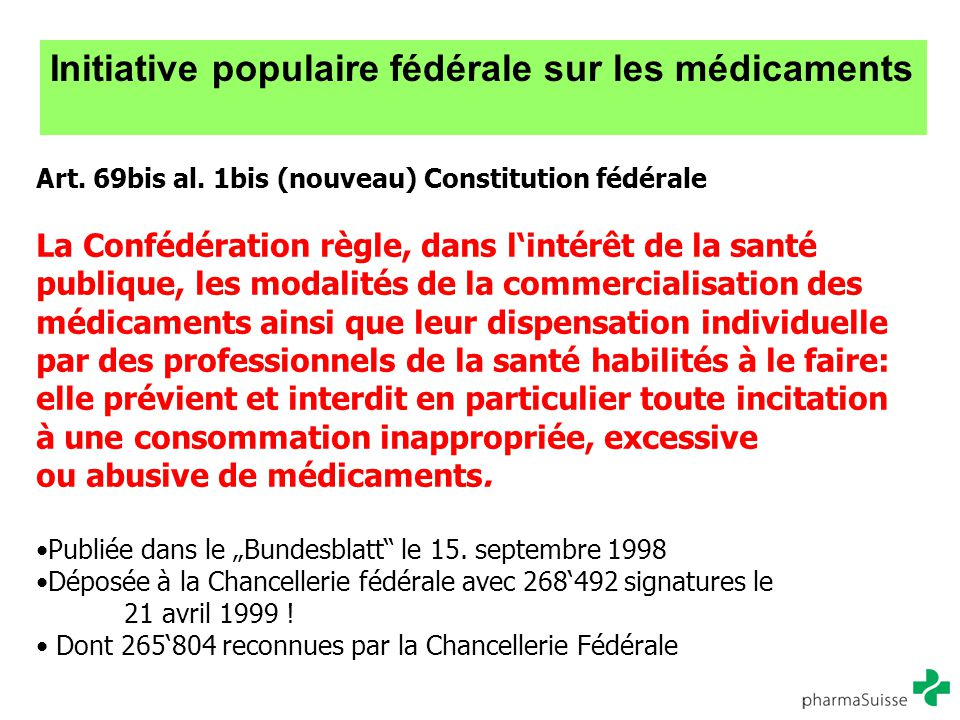 Initiative populaire fédérale sur les médicaments Art. 69bis al. 1bis (nouveau) Constitution fédérale La Confédération règle, dans l'intérêt de la san