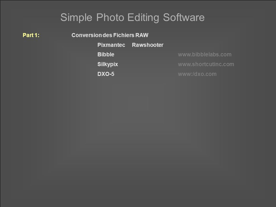Simple Photo Editing Software Part 1:Conversion des Fichiers RAW PixmantecRawshooter Bibblewww.bibblelabs.com Silkypixwww.shortcutinc.com DXO-5www:/dx