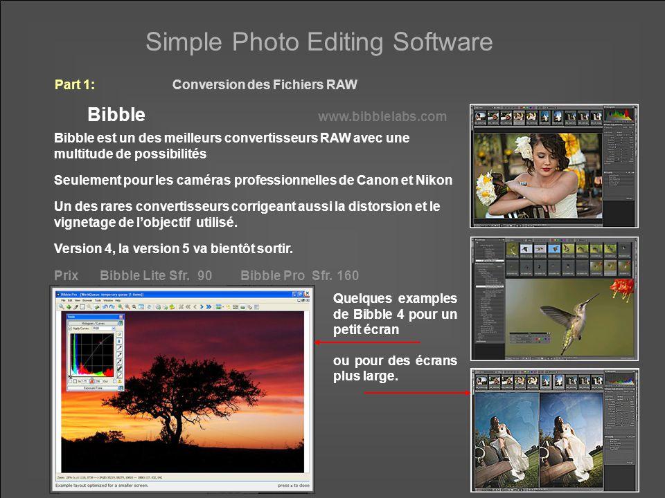 Simple Photo Editing Software Part 1:Conversion des Fichiers RAW Bibble www.bibblelabs.com Bibble est un des meilleurs convertisseurs RAW avec une multitude de possibilités Seulement pour les caméras professionnelles de Canon et Nikon Un des rares convertisseurs corrigeant aussi la distorsion et le vignetage de l'objectif utilisé.