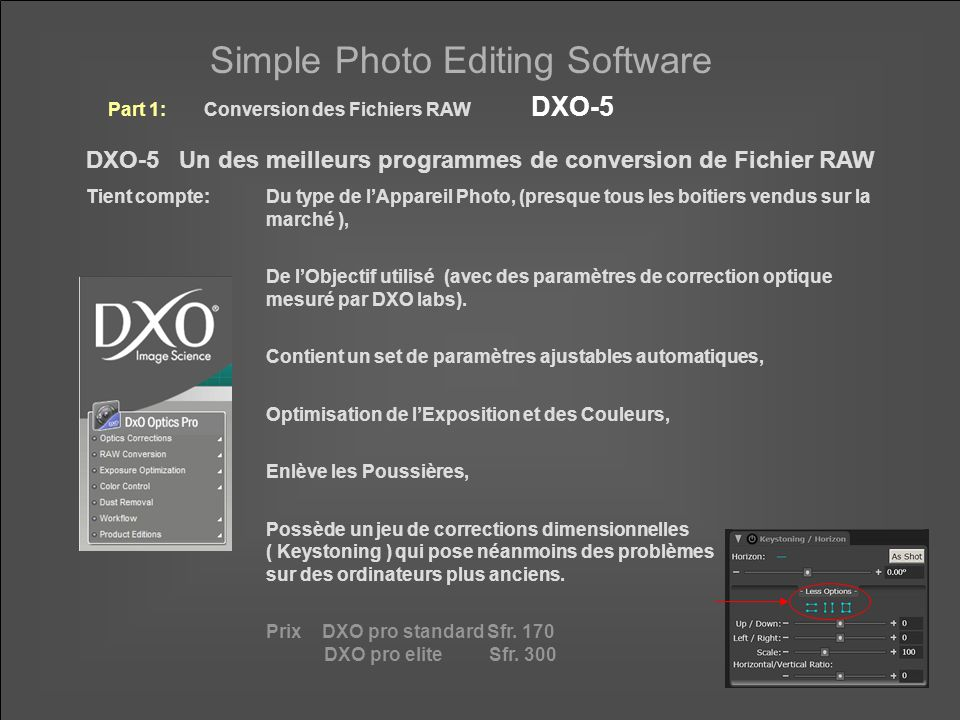 Simple Photo Editing Software DXO-5 Un des meilleurs programmes de conversion de Fichier RAW Tient compte: Du type de l'Appareil Photo, (presque tous les boitiers vendus sur la marché ), De l'Objectif utilisé (avec des paramètres de correction optique mesuré par DXO labs).