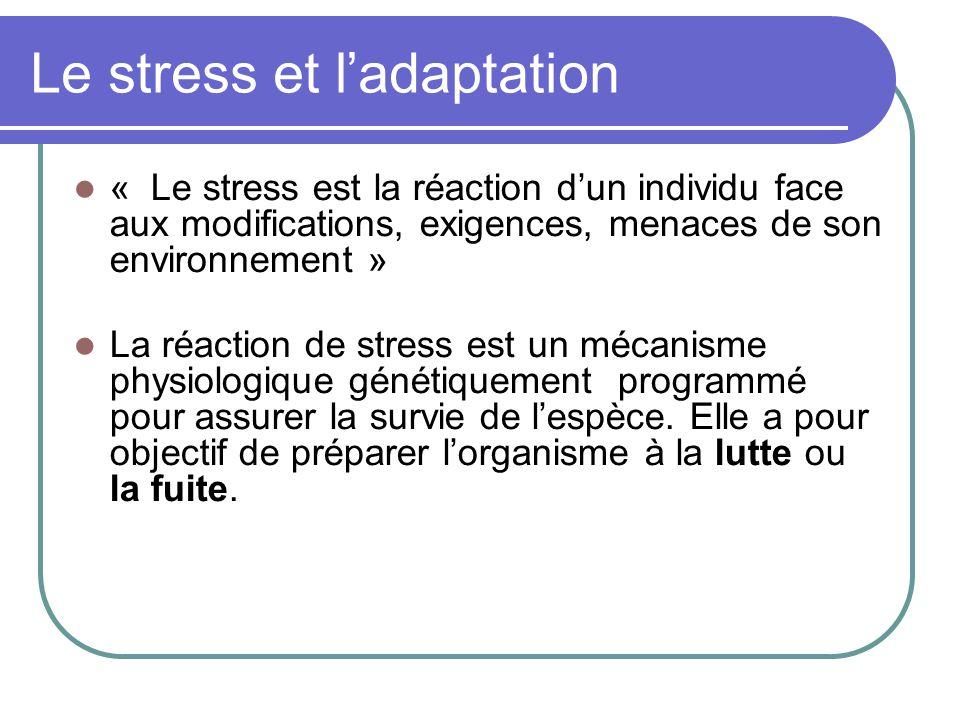 Le stress et l'adaptation « Le stress est la réaction d'un individu face aux modifications, exigences, menaces de son environnement » La réaction de stress est un mécanisme physiologique génétiquement programmé pour assurer la survie de l'espèce.