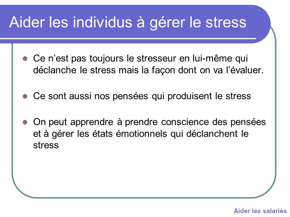 Aider les individus à gérer le stress Ce n'est pas toujours le stresseur en lui-même qui déclanche le stress mais la façon dont on va l'évaluer.