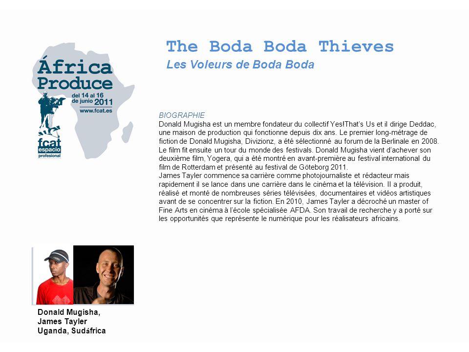 The Boda Boda Thieves Les Voleurs de Boda Boda FILMOGRAPHIE Donald Mugisha 2002 - 610, exp – Best East African Short Film (Kampala International Film Festival) 2002 - The Wrath (doc) 2003 - When we Shot (doc) 2008 - Divizionz, (lm) – Best Edit & Special Jury Prize (Africa Movie Academy Awards), Best Director, Best African Film, Best Score in a Film (Kuala Lampur International Film Festival) 2010 - My Silent City, (doc) 2010 - Yogera, (lm) James Tayler 2008 - Divizionz, (lm) – Mirar más arriba / Voir ci-dessus / See above 2009 - Makakata, (doc) 2009 - Turn to the Traveller, (doc) 2010 - My Silent City, (doc) 2010 - Metro X, (doc) – Best Director, Best Edit, Best Cinematography (MNET EDIT Awards) Donald Mugisha, James Tayler Uganda, Sud á frica