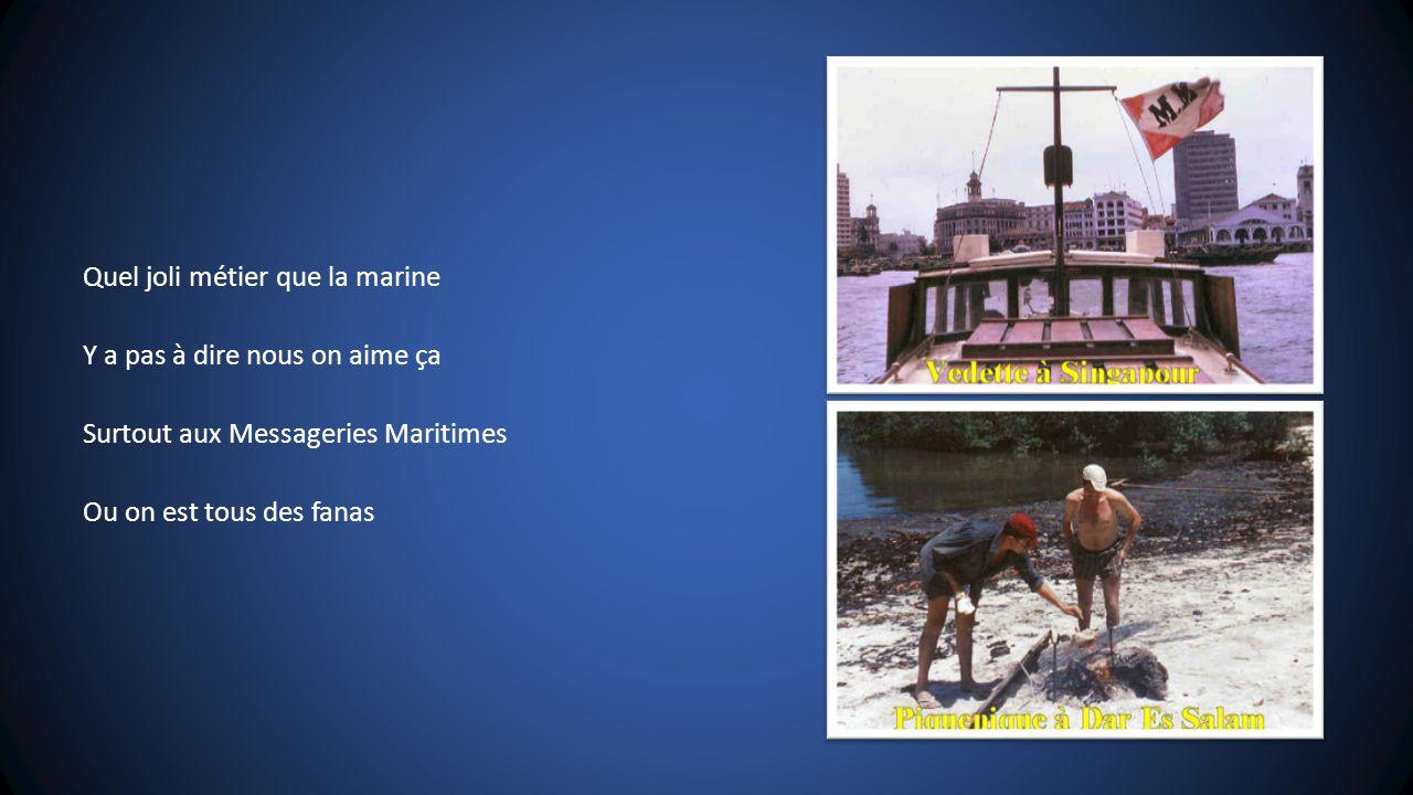 Quel joli métier que la marine Y a pas à dire nous on aime ça Surtout aux Messageries Maritimes Ou on est tous des fanas
