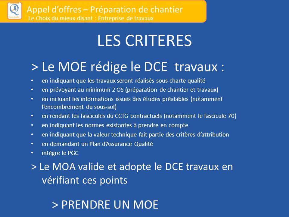 LES CRITERES > Le MOE rédige le DCE travaux : en indiquant que les travaux seront réalisés sous charte qualité en prévoyant au minimum 2 OS (préparation de chantier et travaux) en incluant les informations issues des études préalables (notamment l'encombrement du sous-sol) en rendant les fascicules du CCTG contractuels (notamment le fascicule 70) en indiquant les normes existantes à prendre en compte en indiquant que la valeur technique fait partie des critères d'attribution en demandant un Plan d'Assurance Qualité intègre le PGC > Le MOA valide et adopte le DCE travaux en vérifiant ces points Appel d'offres – Préparation de chantier Le Choix du mieux-disant : Entreprise de travaux > PRENDRE UN MOE