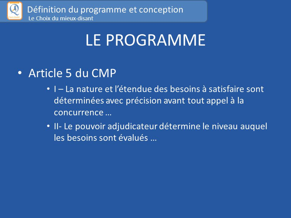 LE PROGRAMME Article 5 du CMP I – La nature et l'étendue des besoins à satisfaire sont déterminées avec précision avant tout appel à la concurrence … II- Le pouvoir adjudicateur détermine le niveau auquel les besoins sont évalués … Définition du programme et conception Le Choix du mieux-disant