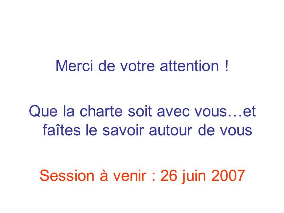 Merci de votre attention ! Que la charte soit avec vous…et faîtes le savoir autour de vous Session à venir : 26 juin 2007