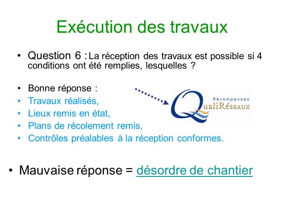 Exécution des travaux Question 6 : La réception des travaux est possible si 4 conditions ont été remplies, lesquelles ? Mauvaise réponse = désordre de