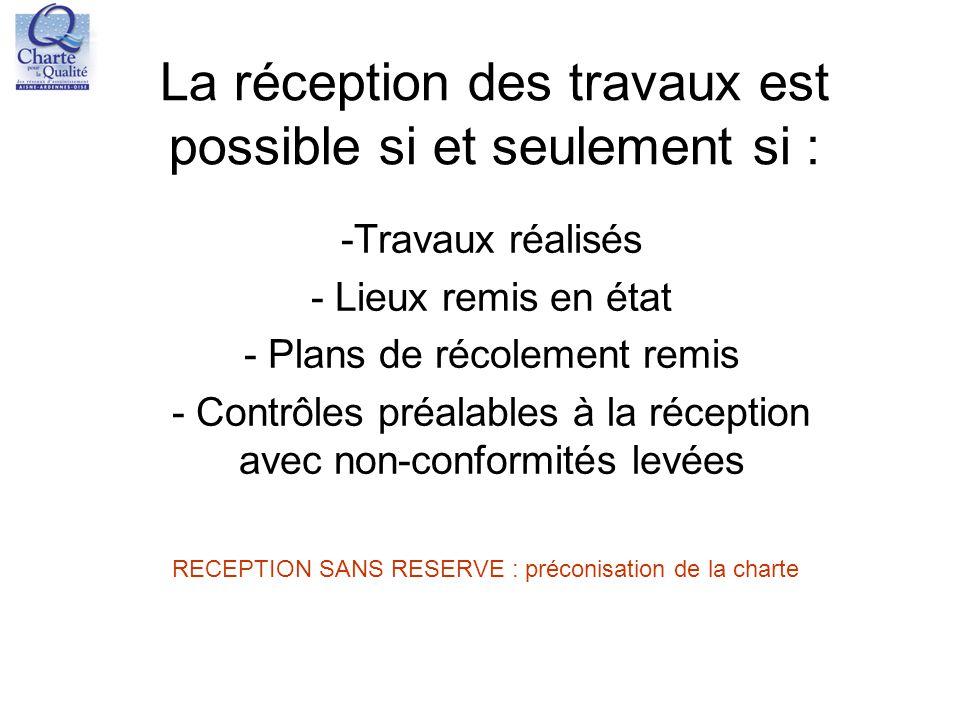 La réception des travaux est possible si et seulement si : -Travaux réalisés - Lieux remis en état - Plans de récolement remis - Contrôles préalables
