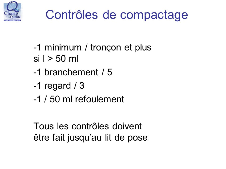 Contrôles de compactage -1 minimum / tronçon et plus si l > 50 ml -1 branchement / 5 -1 regard / 3 -1 / 50 ml refoulement Tous les contrôles doivent ê