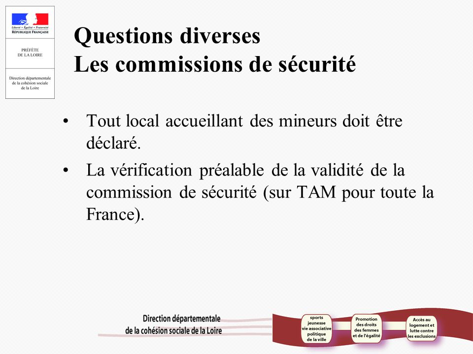 Questions diverses Les commissions de sécurité Tout local accueillant des mineurs doit être déclaré. La vérification préalable de la validité de la co