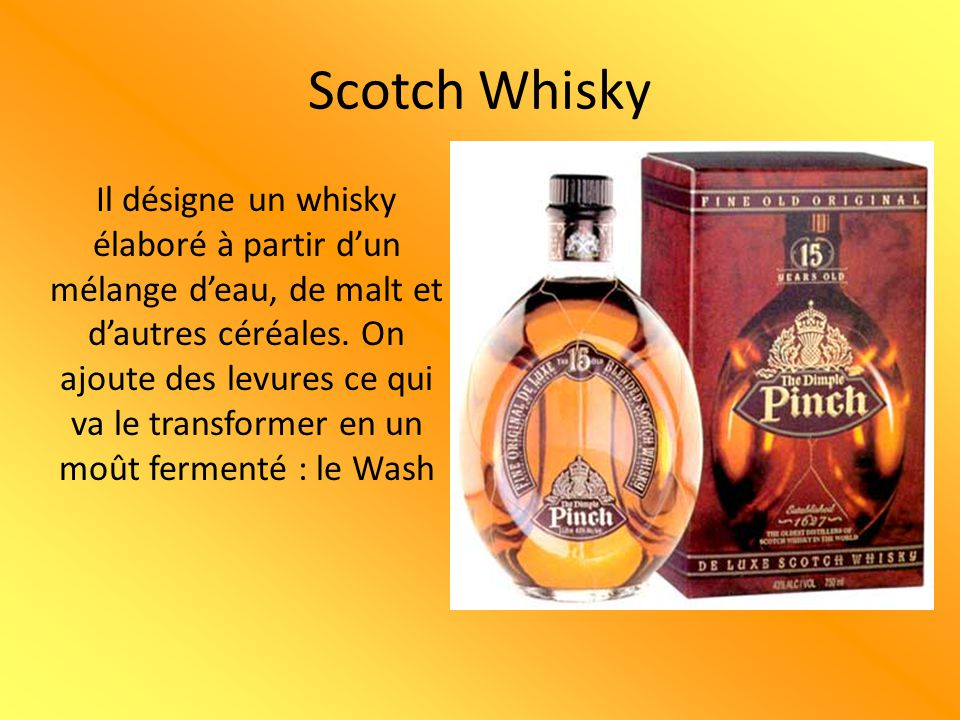 Scotch Whisky Il désigne un whisky élaboré à partir d'un mélange d'eau, de malt et d'autres céréales. On ajoute des levures ce qui va le transformer e