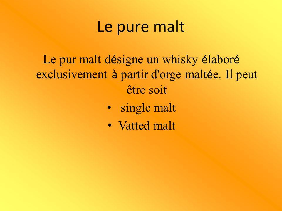 Le pure malt Le pur malt d é signe un whisky é labor é exclusivement à partir d'orge malt é e. Il peut être soit single malt Vatted malt