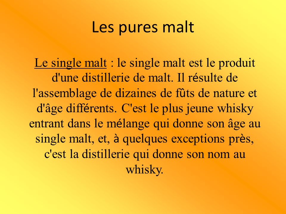 Le single malt : le single malt est le produit d'une distillerie de malt. Il r é sulte de l'assemblage de dizaines de f û ts de nature et d'âge diff é