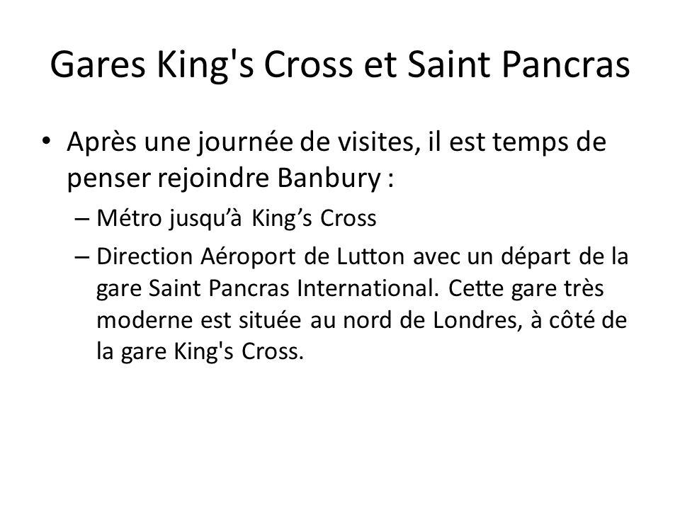 Gares King s Cross et Saint Pancras Après une journée de visites, il est temps de penser rejoindre Banbury : – Métro jusqu'à King's Cross – Direction Aéroport de Lutton avec un départ de la gare Saint Pancras International.