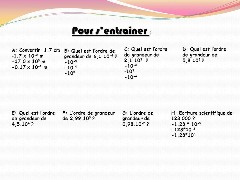 Pour s'entrainer : A: Convertir 1.7 cm -1.7 x 10 -2 m -17.0 x 10 3 m -0.17 x 10 -1 m C: Quel est l'ordre de grandeur de 2,1.10 3 .