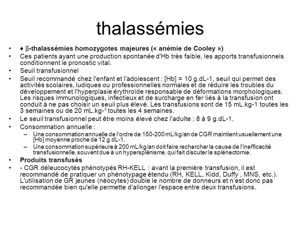 thalassémies Thalassémies homozygotes intermédiaires Ces patients ont spontanément une production d Hb de 7 à 10 g.dL -1 Indications au cours de thalassémie homozygote intermédiaire : – Aggravation de l anémie chronique : elle peut être aiguë (infection, érythroblastopénie) et nécessite alors la transfusion.
