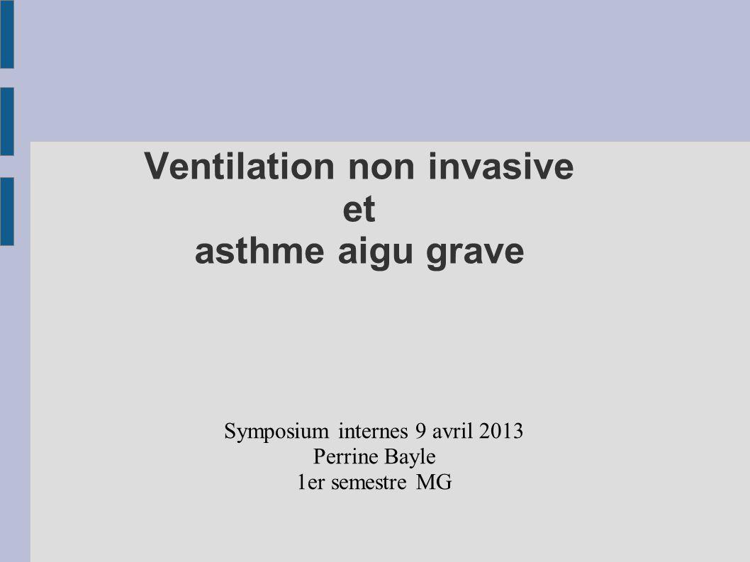 Ventilation non invasive et asthme aigu grave Symposium internes 9 avril 2013 Perrine Bayle 1er semestre MG