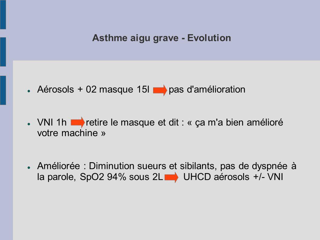 Asthme aigu grave - Evolution Aérosols + 02 masque 15l pas d amélioration VNI 1h retire le masque et dit : « ça m a bien amélioré votre machine » Améliorée : Diminution sueurs et sibilants, pas de dyspnée à la parole, SpO2 94% sous 2LUHCD aérosols +/- VNI