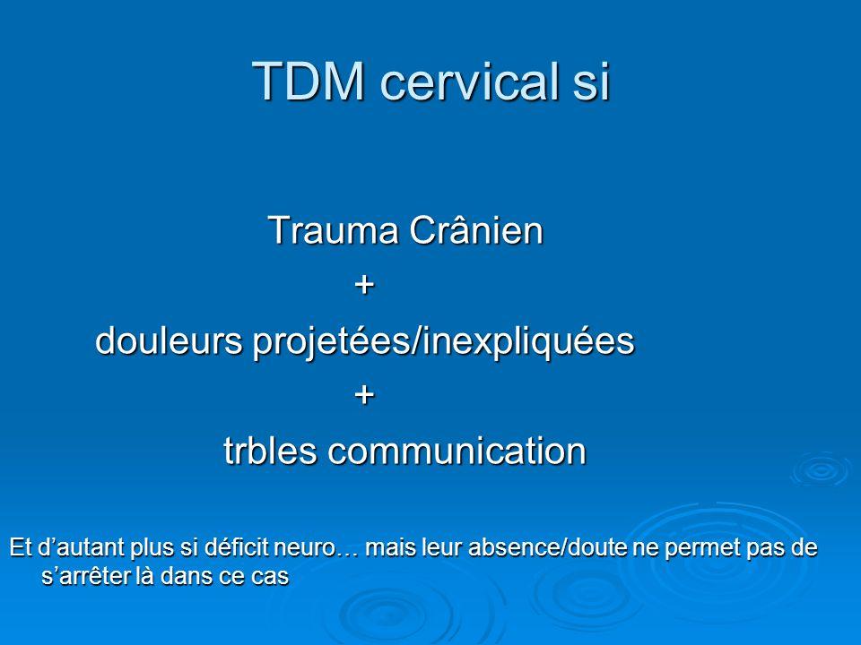 TDM cervical si Trauma Crânien + douleurs projetées/inexpliquées + trbles communication trbles communication Et d'autant plus si déficit neuro… mais l