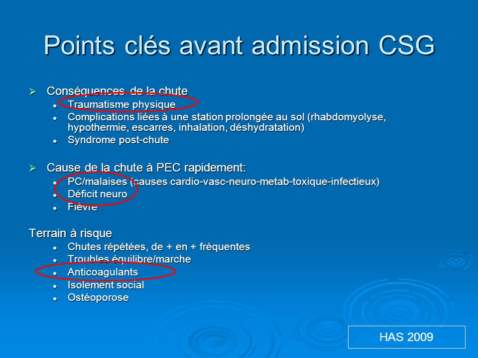 Points clés avant admission CSG  Conséquences de la chute Traumatisme physique Traumatisme physique Complications liées à une station prolongée au sol (rhabdomyolyse, hypothermie, escarres, inhalation, déshydratation) Complications liées à une station prolongée au sol (rhabdomyolyse, hypothermie, escarres, inhalation, déshydratation) Syndrome post-chute Syndrome post-chute  Cause de la chute à PEC rapidement: PC/malaises (causes cardio-vasc-neuro-metab-toxique-infectieux) PC/malaises (causes cardio-vasc-neuro-metab-toxique-infectieux) Déficit neuro Déficit neuro Fièvre Fièvre Terrain à risque Chutes répétées, de + en + fréquentes Chutes répétées, de + en + fréquentes Troubles équilibre/marche Troubles équilibre/marche Anticoagulants Anticoagulants Isolement social Isolement social Ostéoporose Ostéoporose HAS 2009