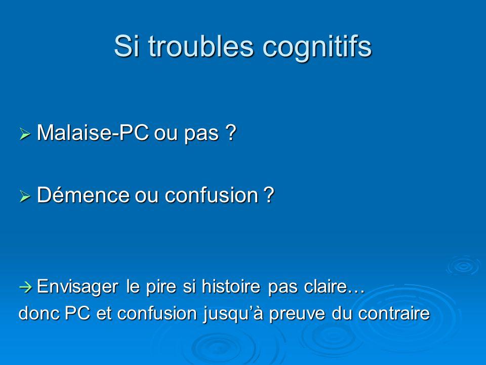 Si troubles cognitifs  Malaise-PC ou pas ?  Démence ou confusion ?  Envisager le pire si histoire pas claire… donc PC et confusion jusqu'à preuve d