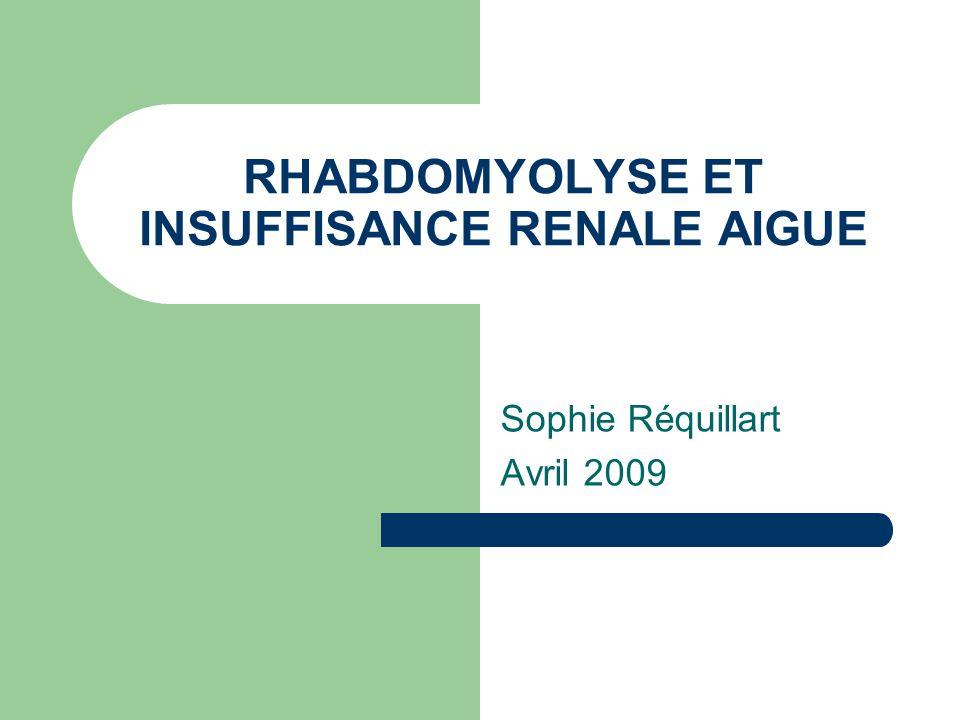 RHABDOMYOLYSE ET INSUFFISANCE RENALE AIGUE Sophie Réquillart Avril 2009