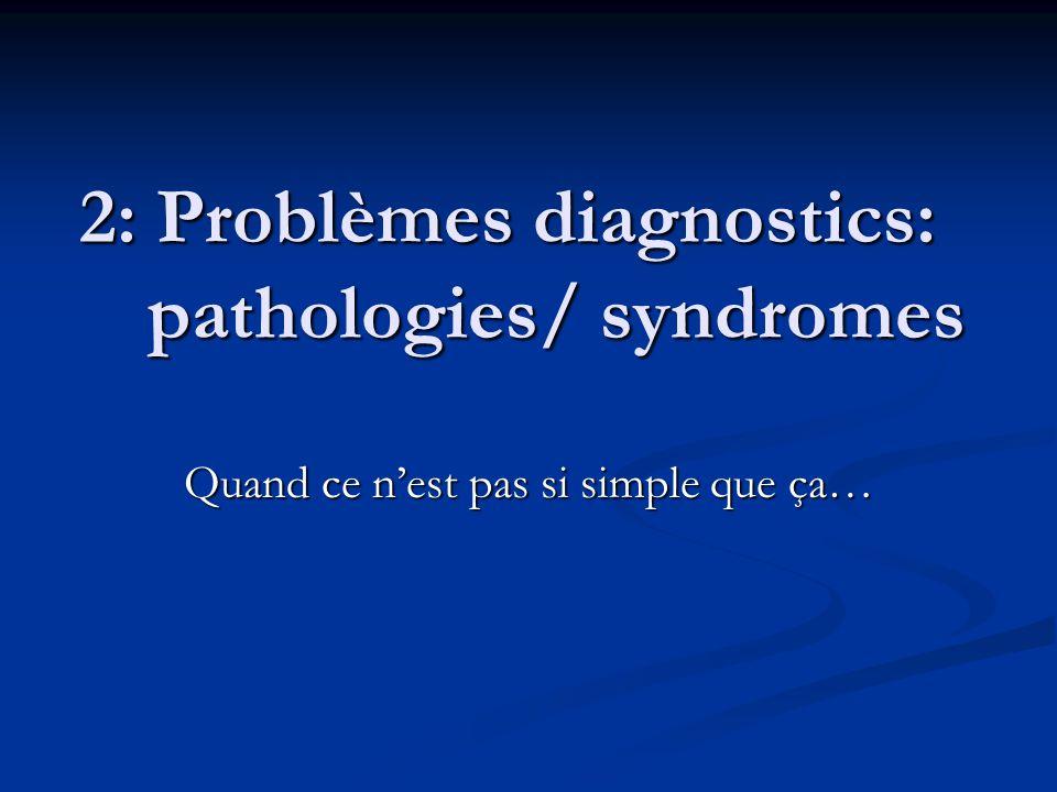 2: Problèmes diagnostics: pathologies/ syndromes Quand ce n'est pas si simple que ça…