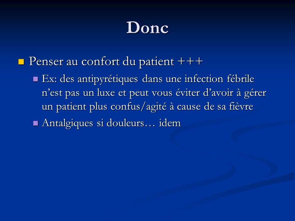 Donc Penser au confort du patient +++ Penser au confort du patient +++ Ex: des antipyrétiques dans une infection fébrile n'est pas un luxe et peut vous éviter d'avoir à gérer un patient plus confus/agité à cause de sa fièvre Ex: des antipyrétiques dans une infection fébrile n'est pas un luxe et peut vous éviter d'avoir à gérer un patient plus confus/agité à cause de sa fièvre Antalgiques si douleurs… idem Antalgiques si douleurs… idem