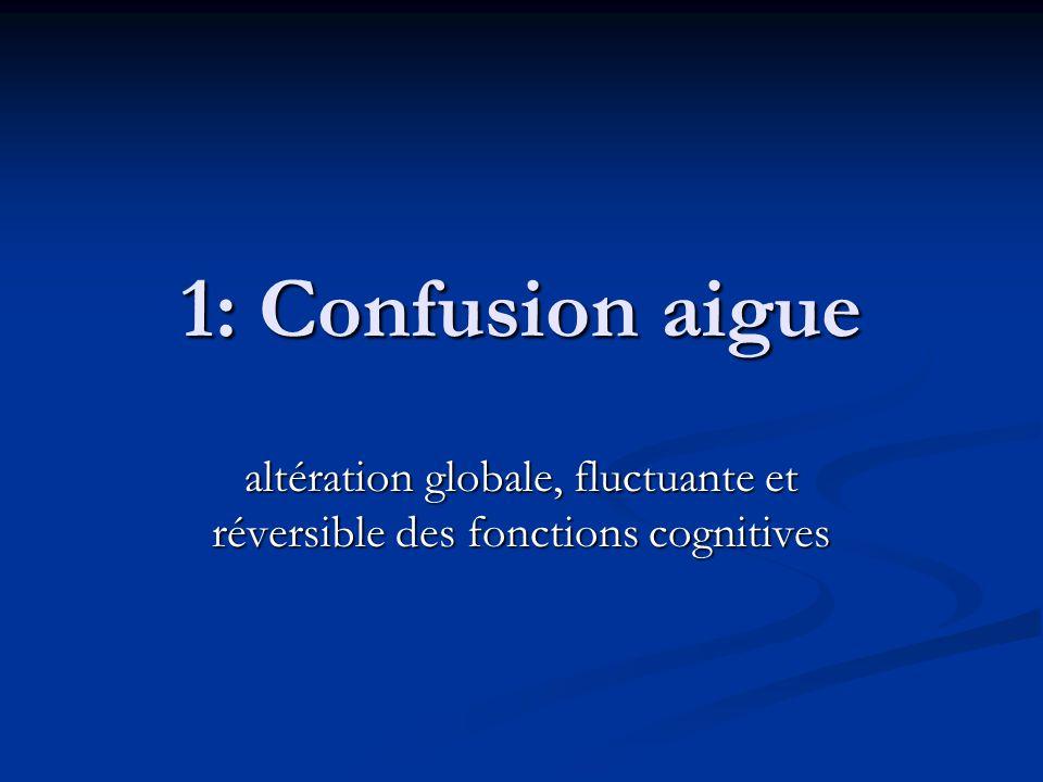 1: Confusion aigue altération globale, fluctuante et réversible des fonctions cognitives
