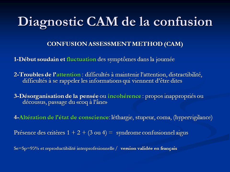 Diagnostic CAM de la confusion CONFUSION ASSESSMENT METHOD (CAM) 1-Début soudain et fluctuation des symptômes dans la journée 2-Troubles de l'attention : difficultés à maintenir l'attention, distractibilité, difficultés à se rappeler les informations qui viennent d'être dites 3-Désorganisation de la pensée ou incohérence : propos inappropriés ou décousus, passage du «coq à l'âne» 4-Altération de l'état de conscience: léthargie, stupeur, coma, (hypervigilance) Présence des critères 1 + 2 + (3 ou 4) = syndrome confusionnel aigus Se=Sp=95% et reproductibilité interprofesionnelle / version validée en français