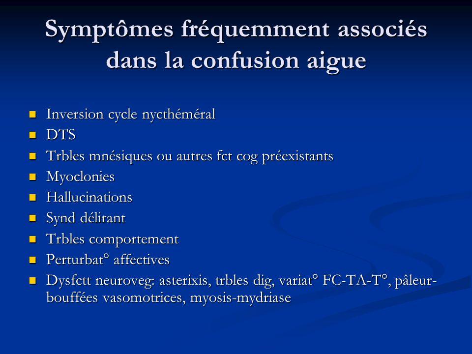 Symptômes fréquemment associés dans la confusion aigue Inversion cycle nycthéméral Inversion cycle nycthéméral DTS DTS Trbles mnésiques ou autres fct cog préexistants Trbles mnésiques ou autres fct cog préexistants Myoclonies Myoclonies Hallucinations Hallucinations Synd délirant Synd délirant Trbles comportement Trbles comportement Perturbat° affectives Perturbat° affectives Dysfctt neuroveg: asterixis, trbles dig, variat° FC-TA-T°, pâleur- bouffées vasomotrices, myosis-mydriase Dysfctt neuroveg: asterixis, trbles dig, variat° FC-TA-T°, pâleur- bouffées vasomotrices, myosis-mydriase