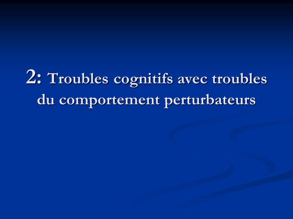2: Troubles cognitifs avec troubles du comportement perturbateurs