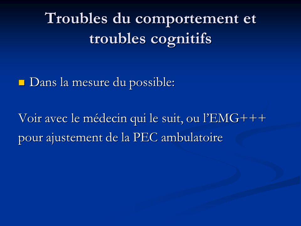 Troubles du comportement et troubles cognitifs Dans la mesure du possible: Dans la mesure du possible: Voir avec le médecin qui le suit, ou l'EMG+++ pour ajustement de la PEC ambulatoire