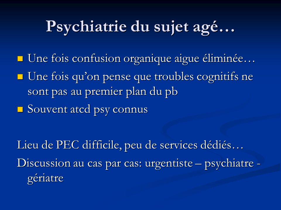 Psychiatrie du sujet agé… Une fois confusion organique aigue éliminée… Une fois confusion organique aigue éliminée… Une fois qu'on pense que troubles cognitifs ne sont pas au premier plan du pb Une fois qu'on pense que troubles cognitifs ne sont pas au premier plan du pb Souvent atcd psy connus Souvent atcd psy connus Lieu de PEC difficile, peu de services dédiés… Discussion au cas par cas: urgentiste – psychiatre - gériatre